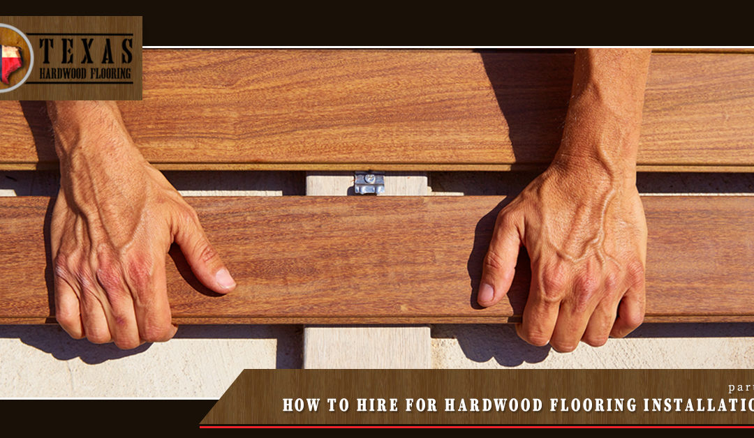 How to Hire for Hardwood Flooring Installation – Part 4