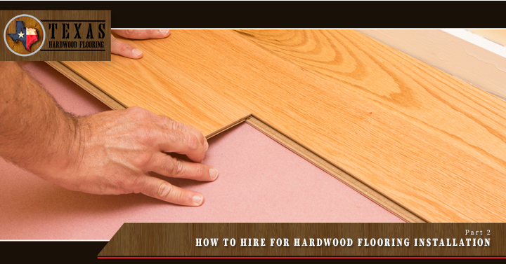 How to Hire for Hardwood Flooring Installation – Part 2
