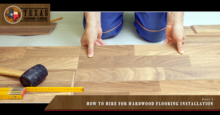 How to Hire for Hardwood Flooring Installation- Part 3